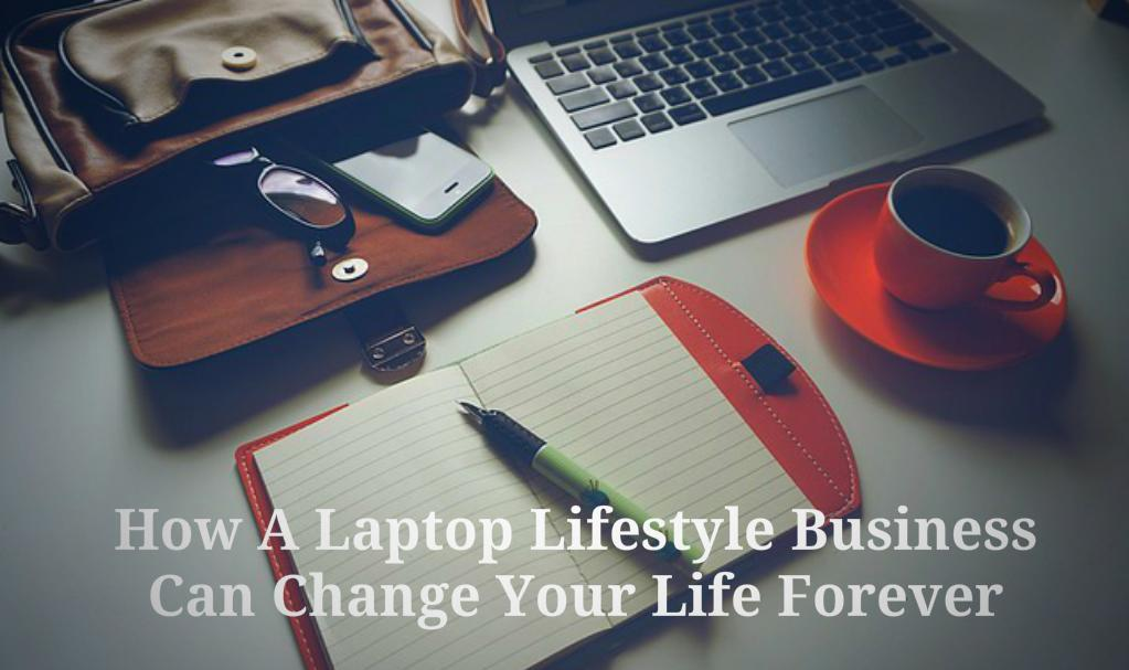 How A Laptop Lifestyle Business Can Change Your Life Forever