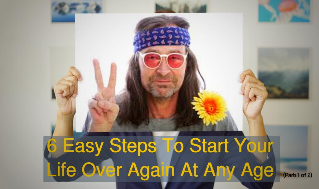 6 Easy Steps To Start Your Life Over Again At Any Age (Part 1 of 2)