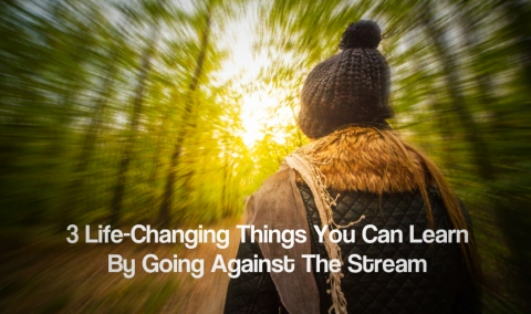 3 Life-Changing Things You Can Learn By Going Against The Stream