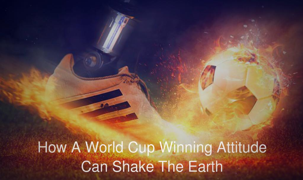 How A World Cup Winning Attitude Can Shake The Earth