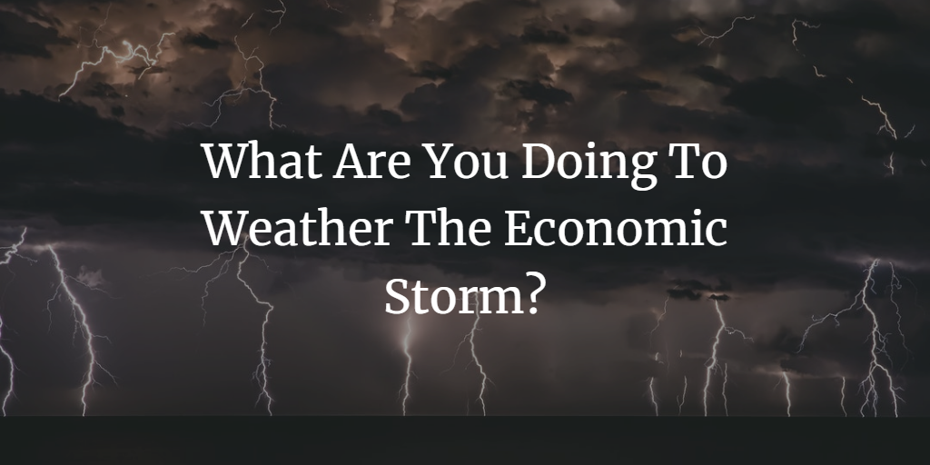 What Are You Doing To Weather The Economic Storm?