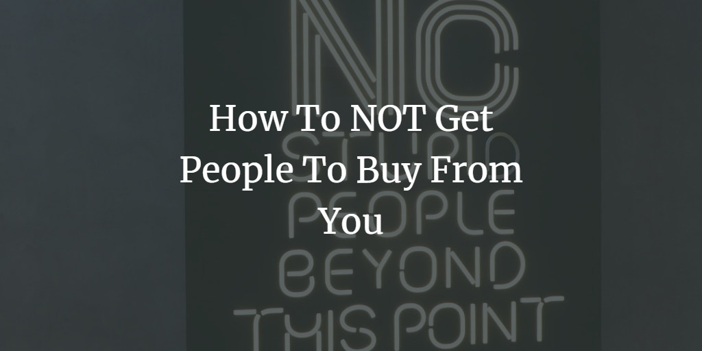 How To NOT Get People To Buy From You