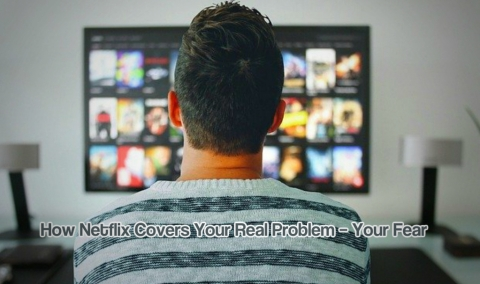 How Netflix Covers Your Real Problem – Your Fear