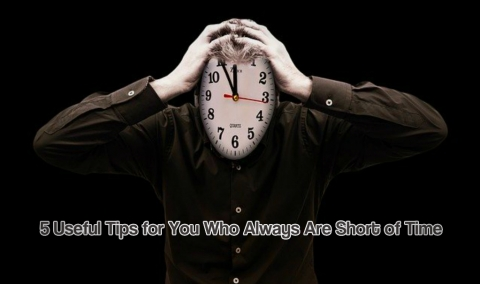 5 Useful Tips for You Who Always Are Short of Time