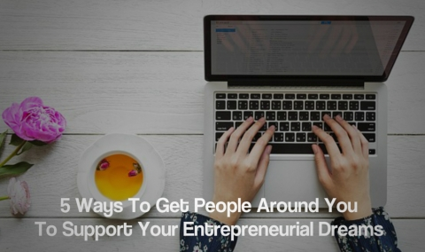 5 Ways To Get People Around You To Support Your Entrepreneurial Dreams