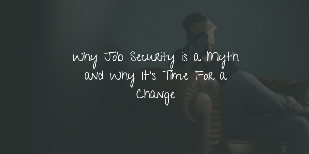Why Job Security is a Myth and Why It's Time For a Change