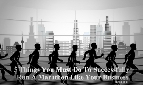 5 Things You Must Do To Successfully Run A Marathon Like Your Business (Part 2 of 2)