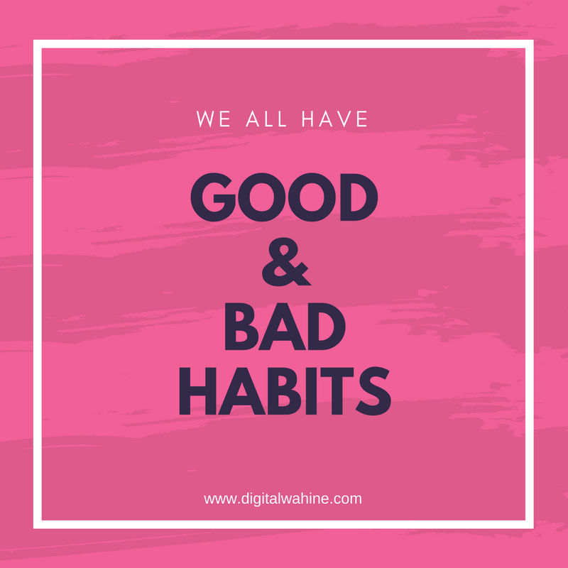 We all have good and bad habits