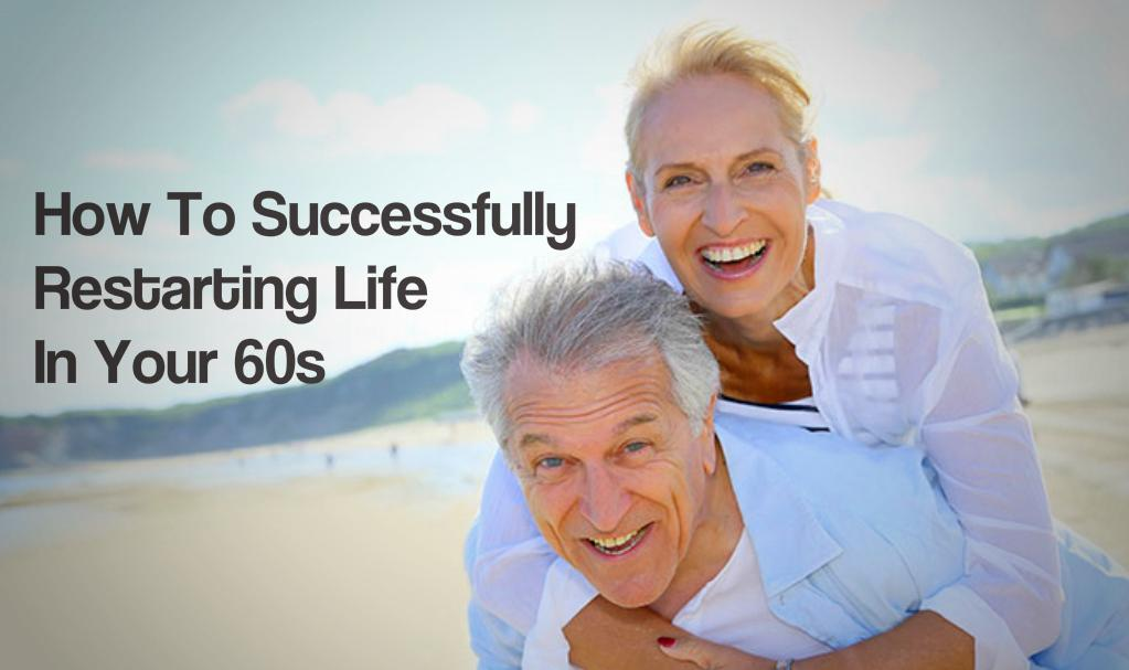 How To Successfully Restarting Life In Your 60s