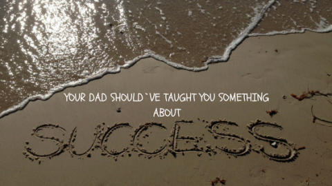 Success lessons your dad didn't tell you that you need to hear!