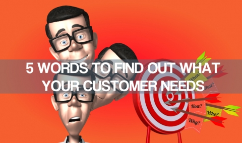 5 Words To Find Out What Your Customer Needs