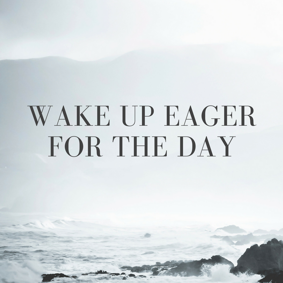 Wake up eager for the day