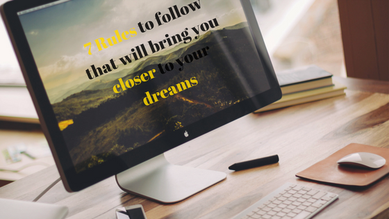 7 Rules to follow that will bring you closer to your dreams