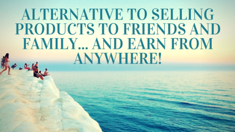 Alternative To Selling Products To Friends And Family… Which Lets You Earn From Anywhere!