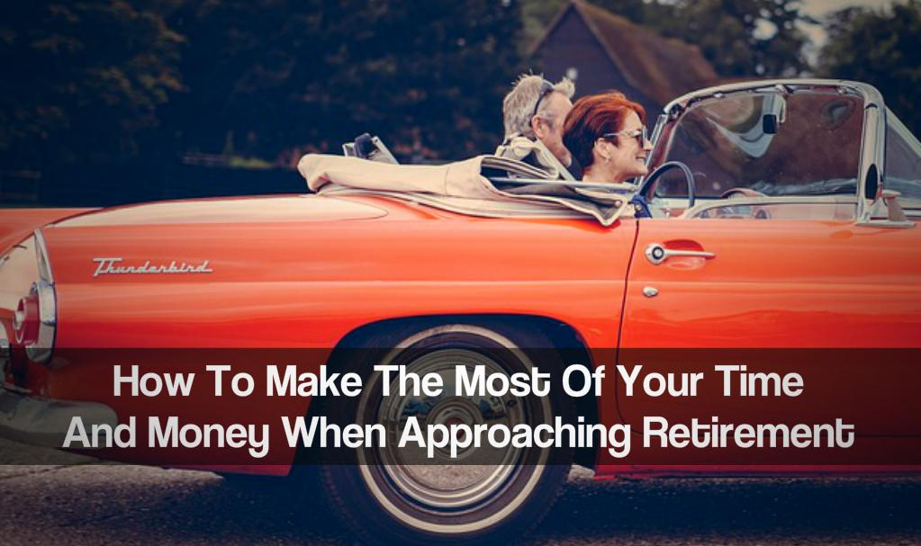 How To Make The Most Of Your Time And Money When Approaching Retirement