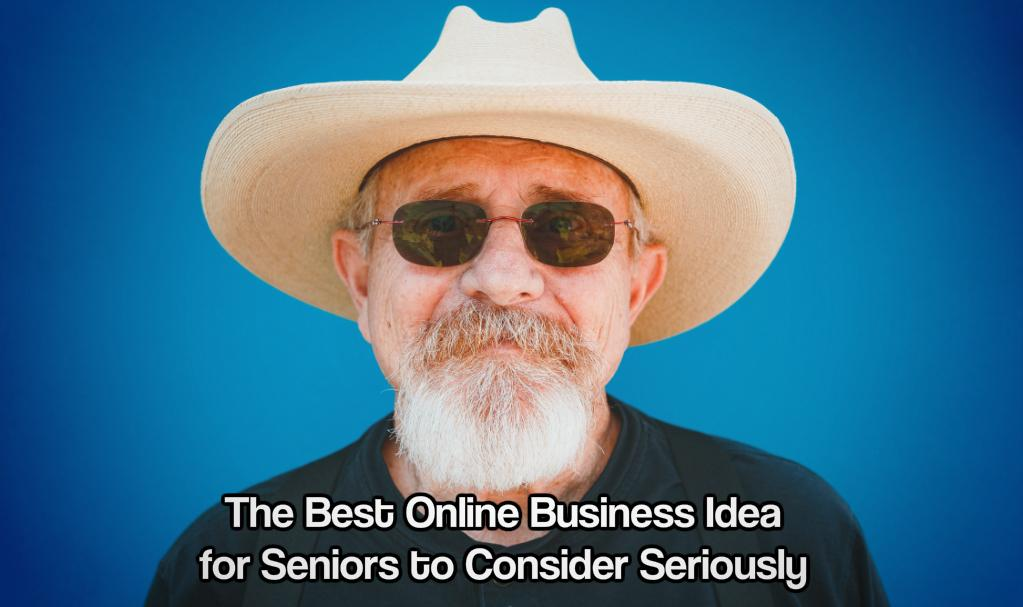The Best Online Business Idea for Seniors to Consider Seriously