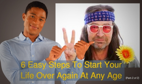 6 Easy Steps To Start Your Life Over Again At Any Age (Part 2 of 2)