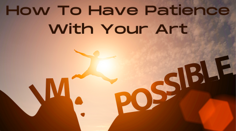 How To Have Patience With Your Art