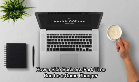 How a Side Business Part Time Can be a Game Changer