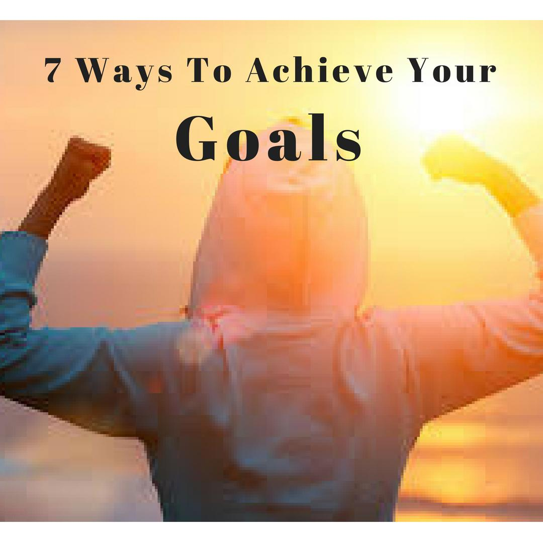 7 Ways to Achieve Your Goals