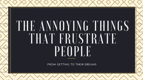 The most annoying things that frustrate people from getting to their dreams