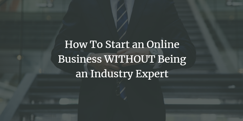How To Start an Online Business WITHOUT Being an Industry Expert