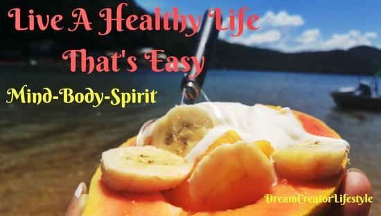 Live A Healthy Life That's Easy- Mind, Body And Spirit