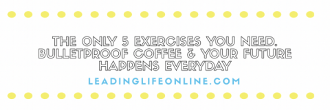 The Only 5 Exercises You Need. Bulletproof Coffee & Your Future Happens Every Day