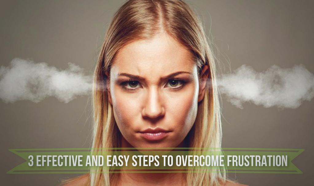 3 Effective And Easy Steps To Overcome Frustration