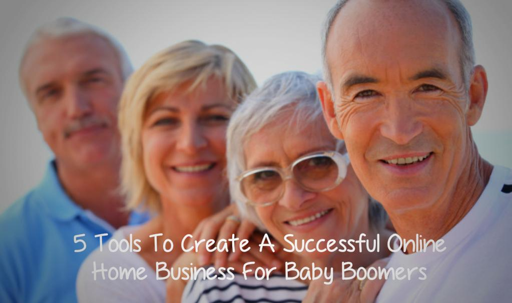 5 Tools To Create A Successful Online Home Business For Baby Boomers