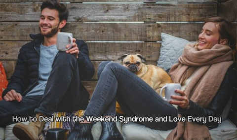 How to Deal with the Weekend Syndrome and Love Every Day