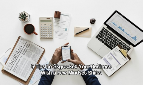 5 Tips to Skyrocket Your Business With a Few Mindset Shifts