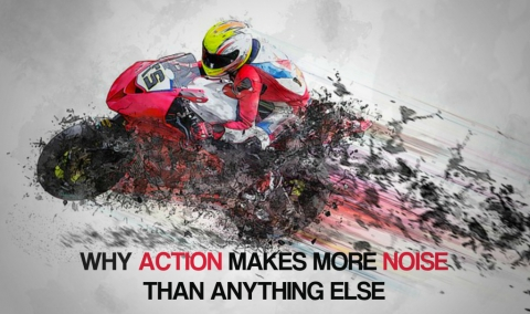 Why Action Makes More Noise Than Anything Else