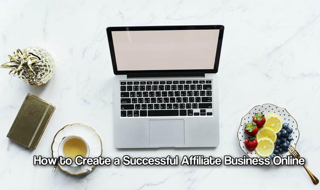 How to Create a Successful Affiliate Business Online