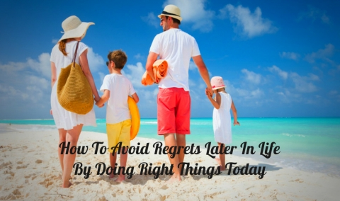 How To Avoid Regrets Later In Life By Doing Right Things Today