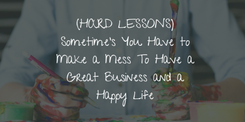 (HARD LESSONS) Sometime's You Have to Make a Mess To Have a Great Business and a Happy Life
