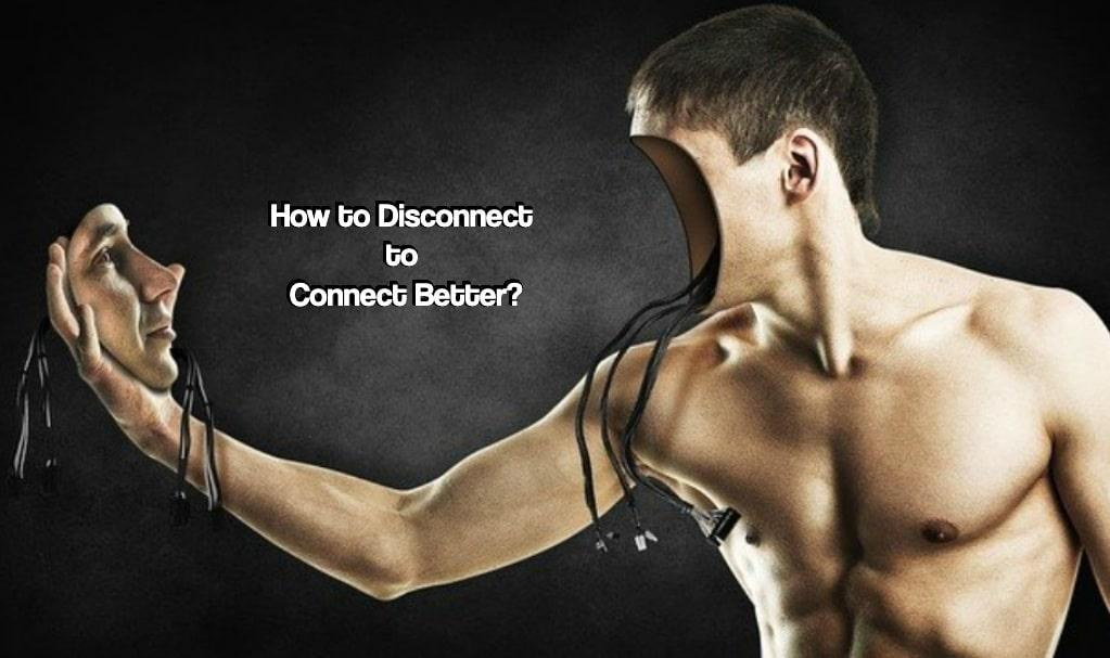 How to Disconnect to Connect Better?