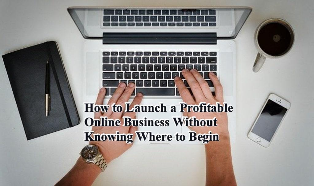 How to Launch a Profitable Online Business Without Knowing Where to Begin