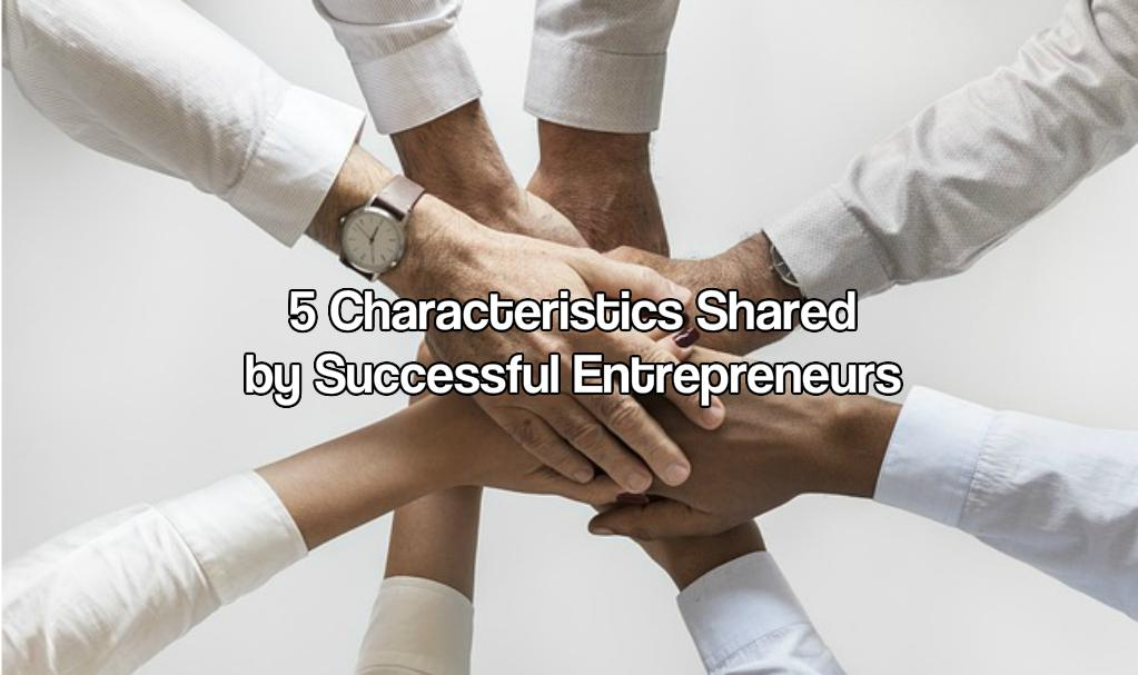 5 Characteristics Shared by Successful Entrepreneurs