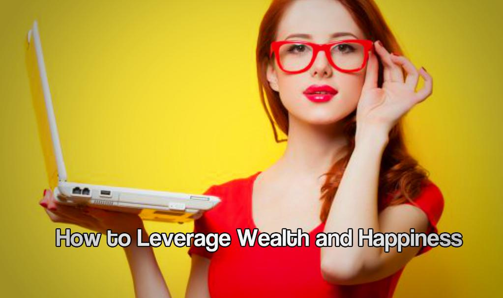 How to Leverage Wealth and Happiness In Life