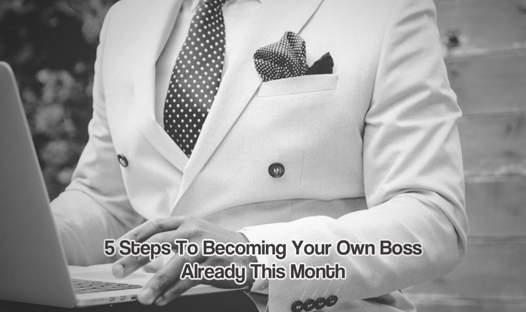 5 Steps To Becoming Your Own Boss Already This Month