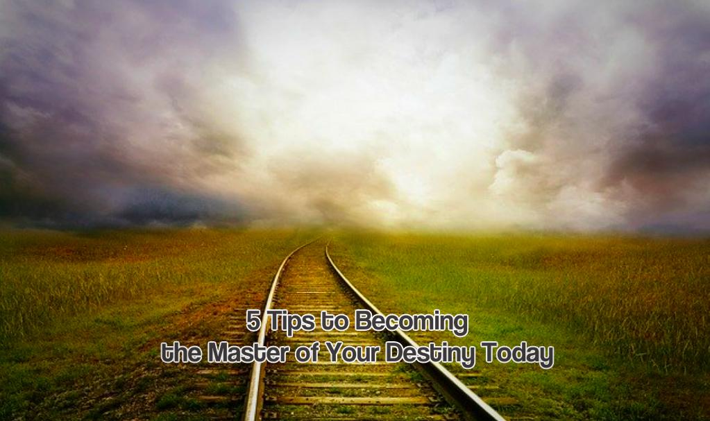5 Tips to Becoming the Master of Your Destiny Today