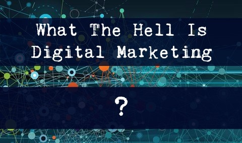 What The Hell Is Digital Marketing?