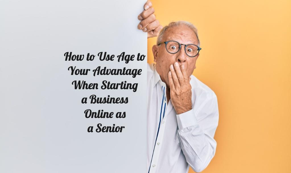 How to Use Age to Your Advantage When Starting a Business Online as a Senior