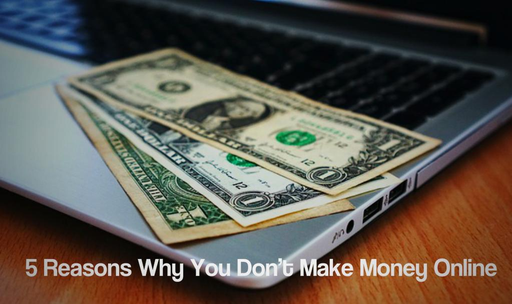 5 Reasons Why You Don't Make Money Online