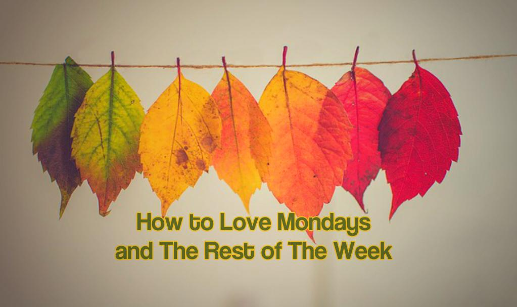 How to Love Mondays and The Rest of The Week