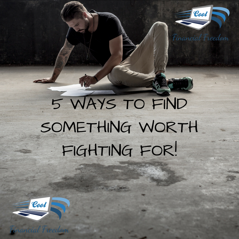 5 Ways To Find Something Worth Fighting For!