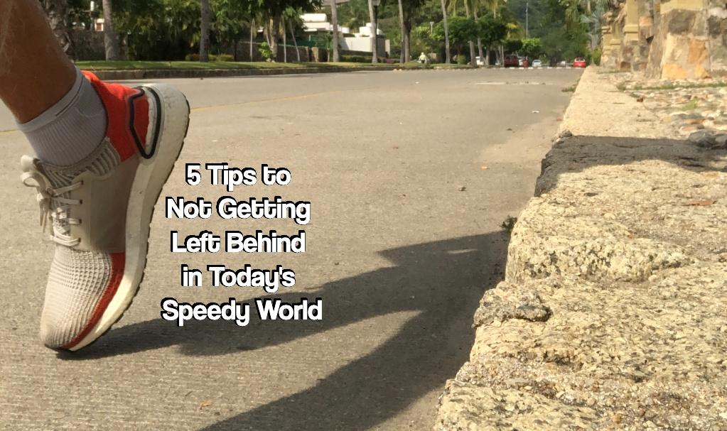 5 Tips to Not Getting Left Behind in Today's Speedy World