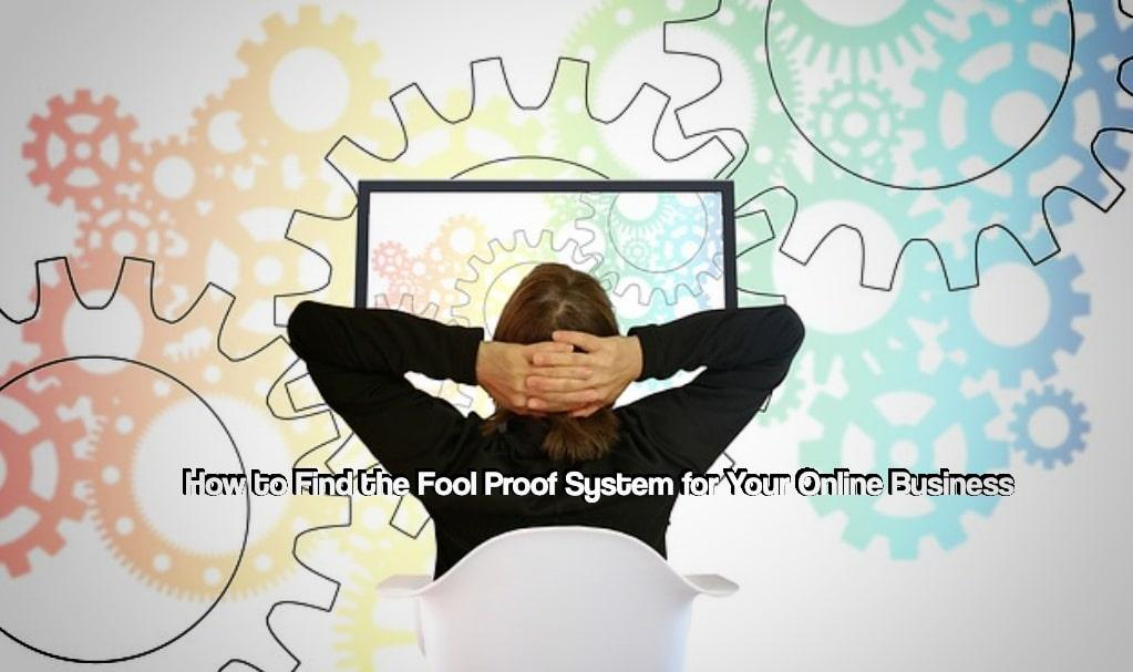How to Find the Foolproof System for Your Online Business