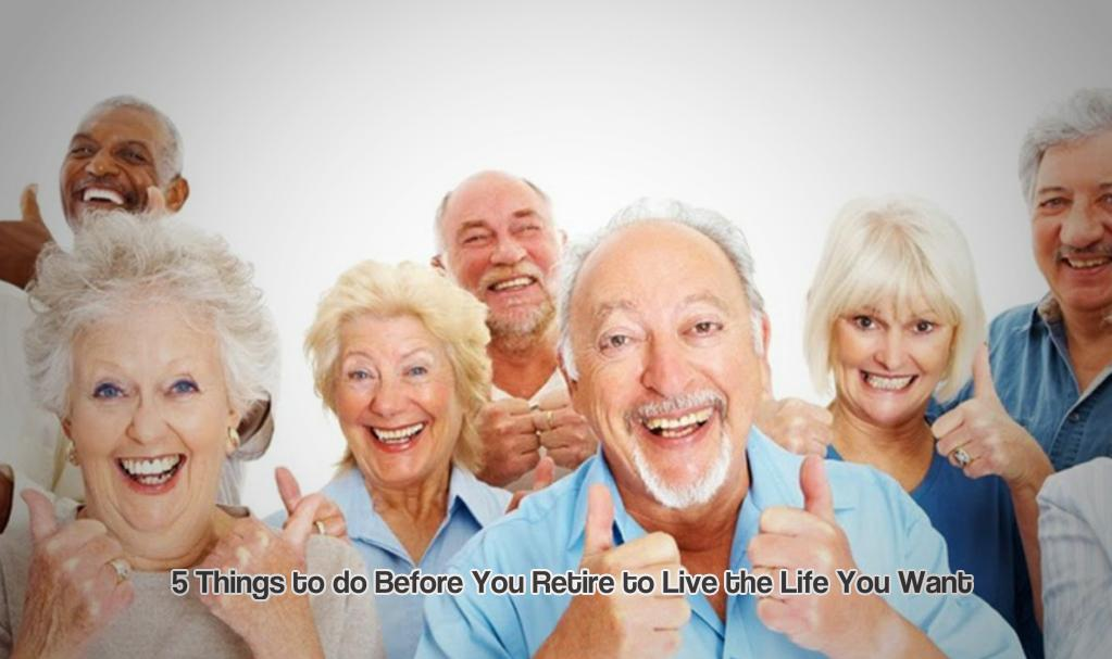 5 Things to do Before You Retire to Live the Life You Want